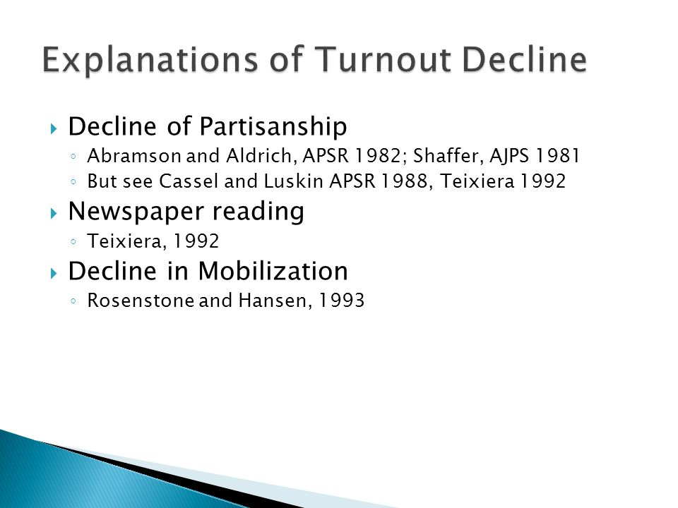  Decline of Partisanship ◦ Abramson and Aldrich, APSR 1982; Shaffer, AJPS 1981 ◦ But see Cassel and Luskin APSR 1988, Teixiera 1992  Newspaper reading ◦ Teixiera, 1992  Decline in Mobilization ◦ Rosenstone and Hansen, 1993