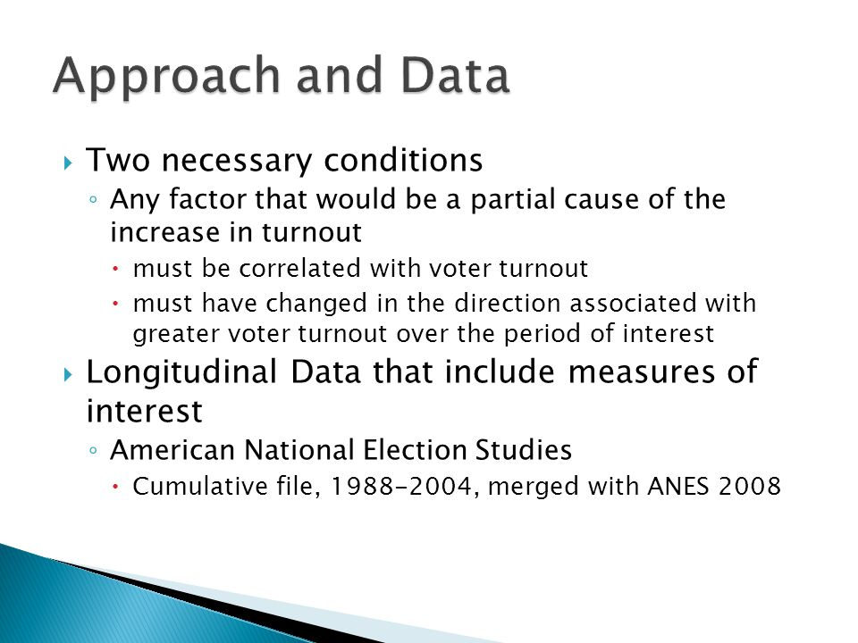  Two necessary conditions ◦ Any factor that would be a partial cause of the increase in turnout  must be correlated with voter turnout  must have changed in the direction associated with greater voter turnout over the period of interest  Longitudinal Data that include measures of interest ◦ American National Election Studies  Cumulative file, 1988-2004, merged with ANES 2008