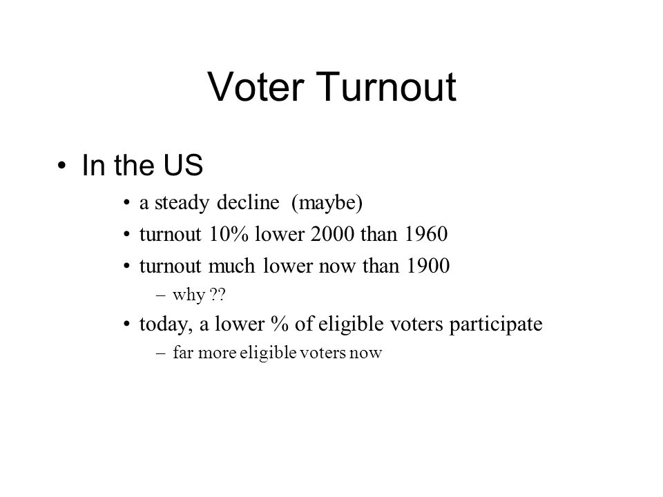 Voter Turnout In the US a steady decline (maybe) turnout 10% lower 2000 than 1960 turnout much lower now than 1900 –why .