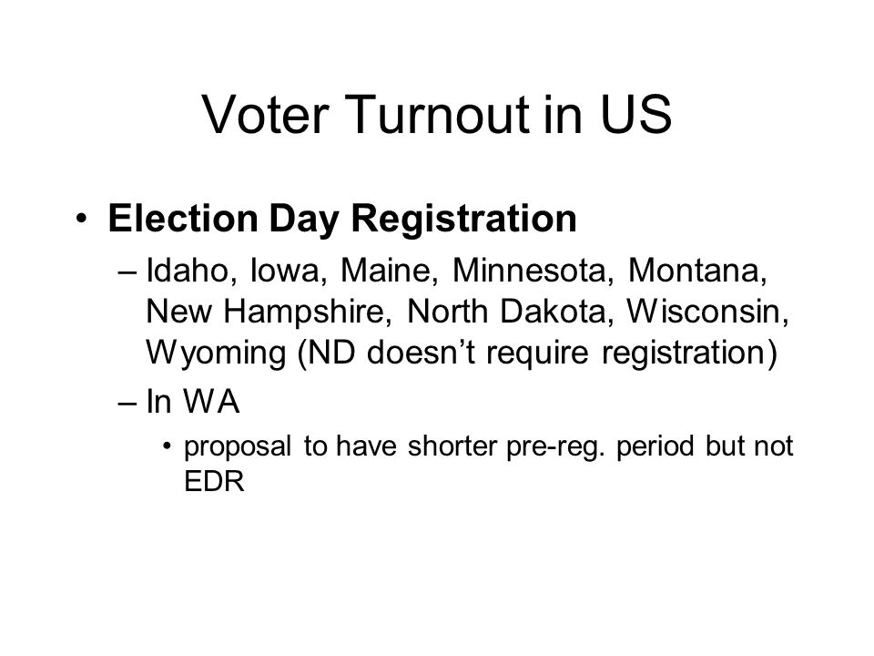 Voter Turnout in US Election Day Registration –Idaho, Iowa, Maine, Minnesota, Montana, New Hampshire, North Dakota, Wisconsin, Wyoming (ND doesn't require registration) –In WA proposal to have shorter pre-reg.