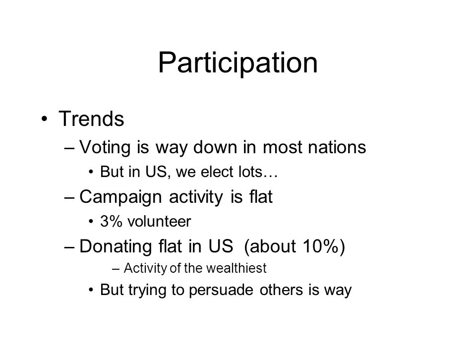 Participation Trends –Voting is way down in most nations But in US, we elect lots… –Campaign activity is flat 3% volunteer –Donating flat in US (about 10%) –Activity of the wealthiest But trying to persuade others is way
