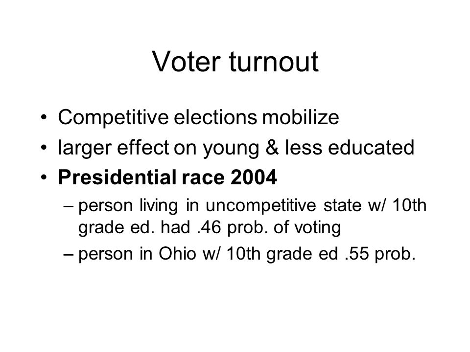 Voter turnout Competitive elections mobilize larger effect on young & less educated Presidential race 2004 –person living in uncompetitive state w/ 10th grade ed.