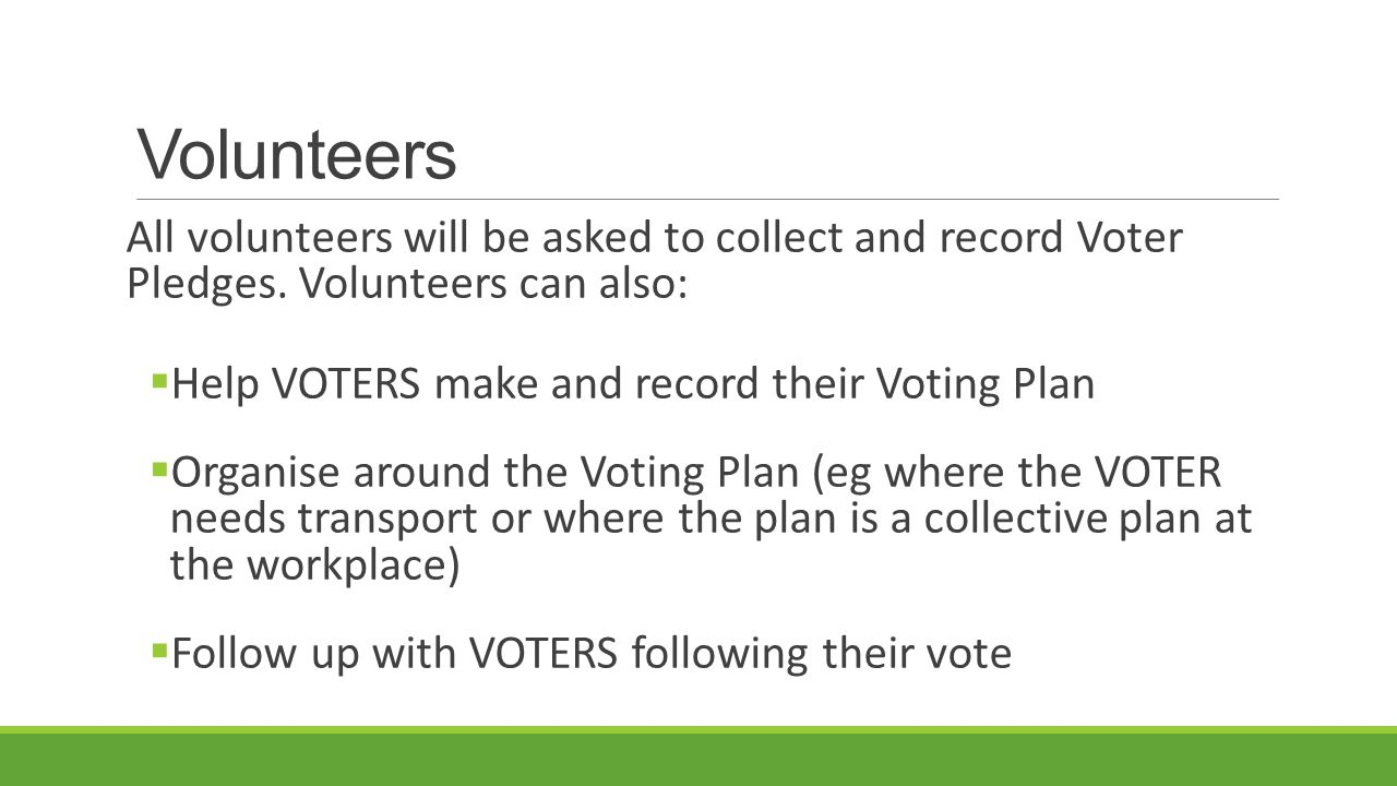 Volunteers All volunteers will be asked to collect and record Voter Pledges.