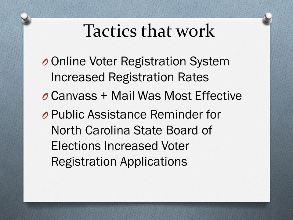 Tactics that work O Online Voter Registration System Increased Registration Rates O Canvass + Mail Was Most Effective O Public Assistance Reminder for