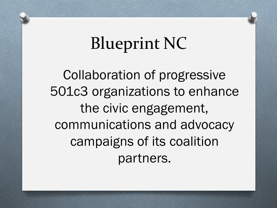 Blueprint NC Collaboration of progressive 501c3 organizations to enhance the civic engagement, communications and advocacy campaigns of its coalition