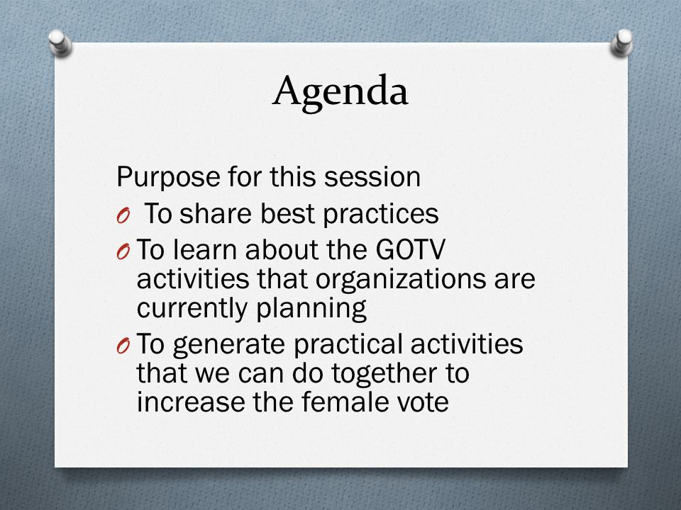 Agenda Purpose for this session O To share best practices O To learn about the GOTV activities that organizations are currently planning O To generate