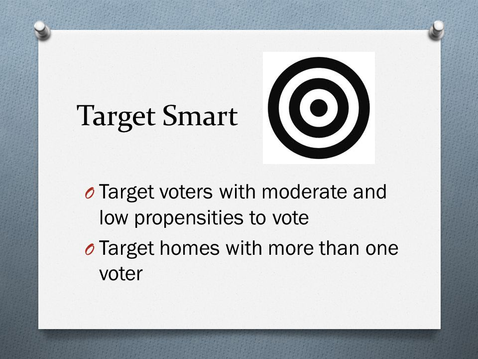 Target Smart O Target voters with moderate and low propensities to vote O Target homes with more than one voter
