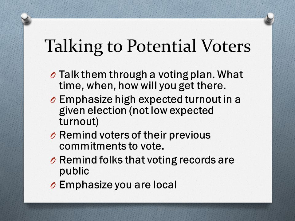 Talking to Potential Voters O Talk them through a voting plan. What time, when, how will you get there. O Emphasize high expected turnout in a given e
