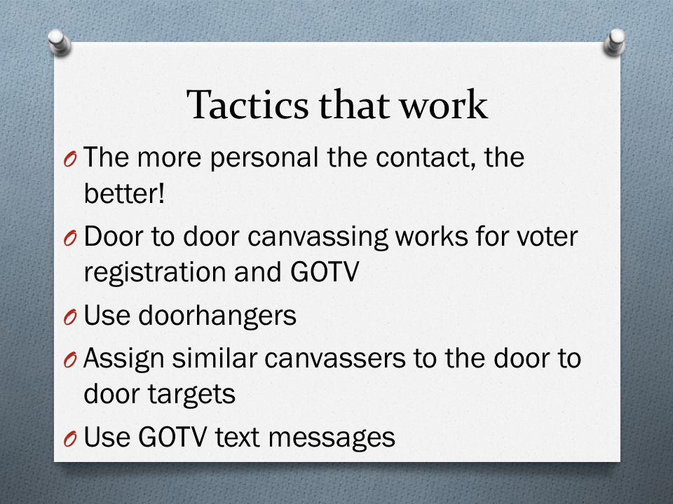 Tactics that work O The more personal the contact, the better! O Door to door canvassing works for voter registration and GOTV O Use doorhangers O Ass