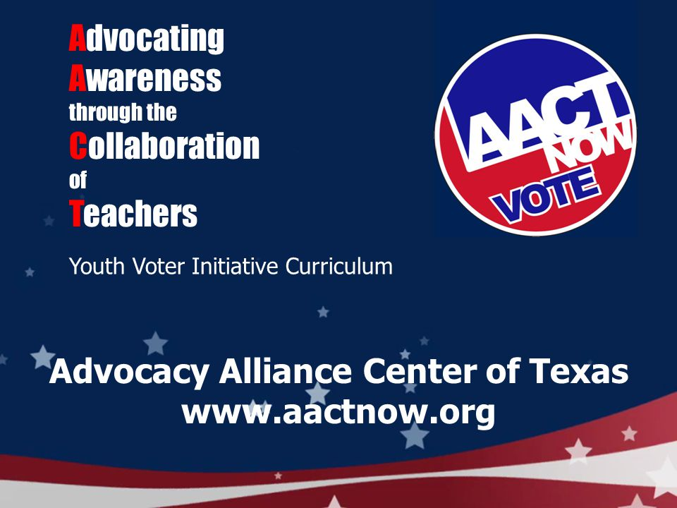 Advocating Awareness through the Collaboration of Teachers Youth Voter Initiative Curriculum Advocacy Alliance Center of Texas www.aactnow.org