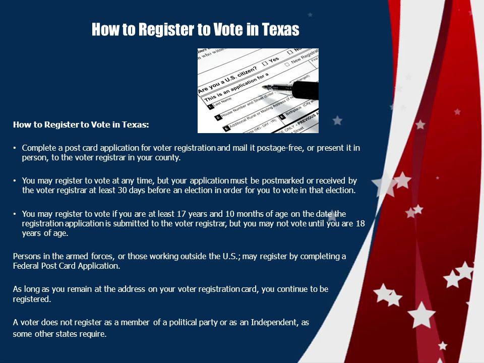 How to Register to Vote in Texas How to Register to Vote in Texas: Complete a post card application for voter registration and mail it postage-free, or present it in person, to the voter registrar in your county.