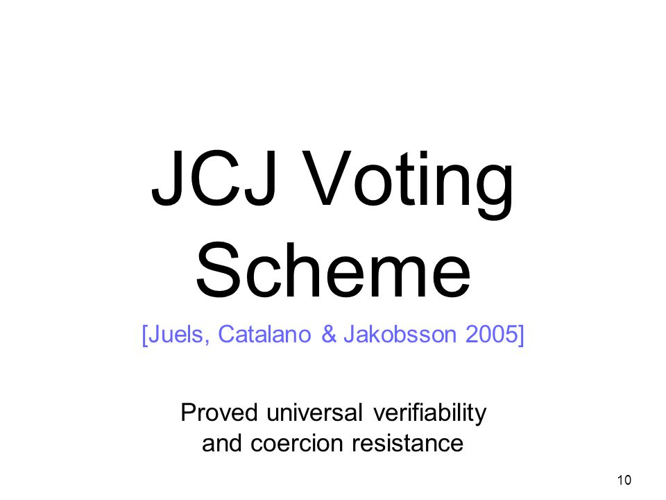 10 JCJ Voting Scheme [Juels, Catalano & Jakobsson 2005] Proved universal verifiability and coercion resistance Civitas extends JCJ