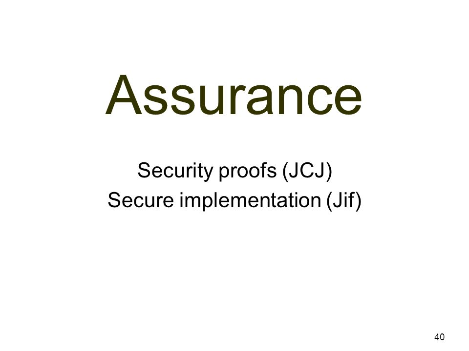 Assurance 40 Security proofs (JCJ) Secure implementation (Jif)