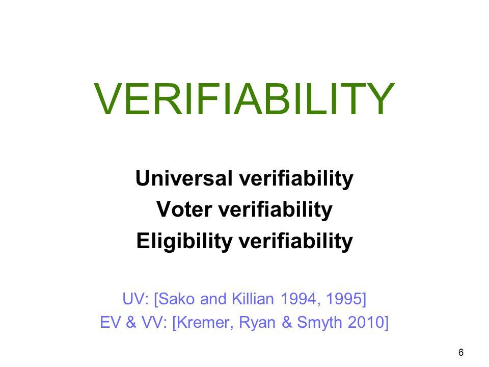 VERIFIABILITY 6 Universal verifiability Voter verifiability Eligibility verifiability UV: [Sako and Killian 1994, 1995] EV & VV: [Kremer, Ryan & Smyth 2010]