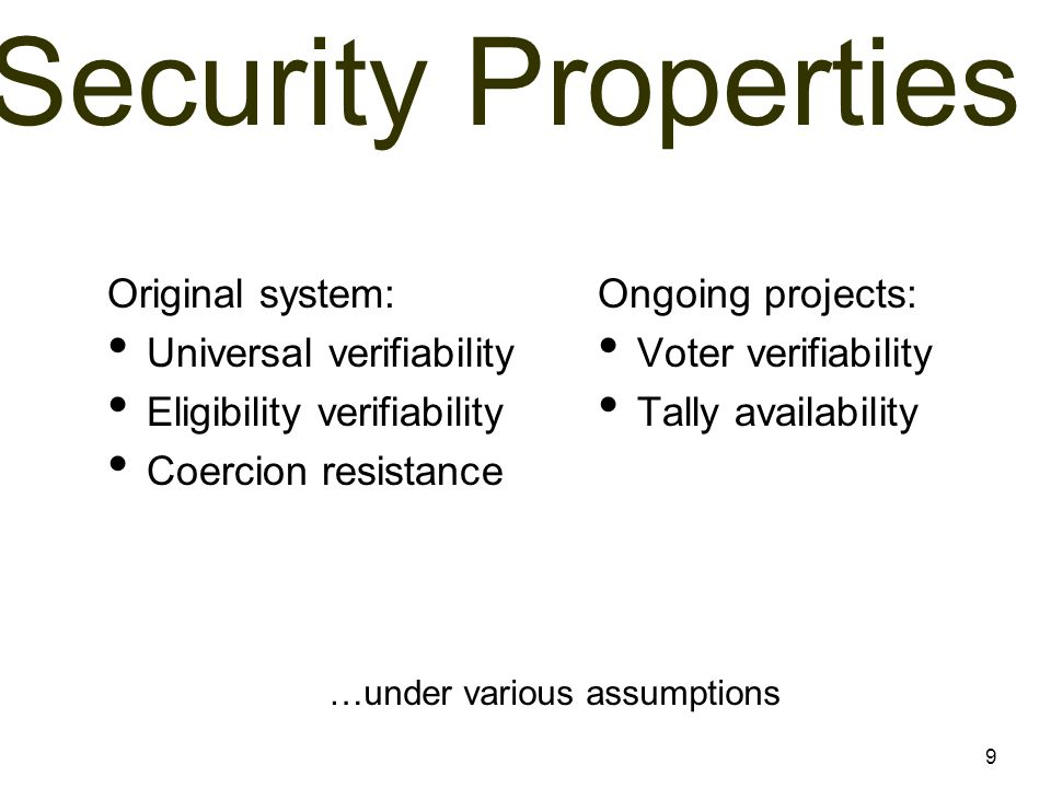 Security Properties Original system: Universal verifiability Eligibility verifiability Coercion resistance Ongoing projects: Voter verifiability Tally availability 9 …under various assumptions