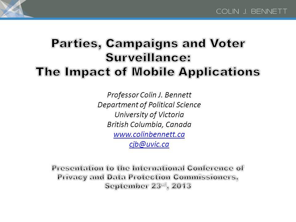 Professor Colin J. Bennett Department of Political Science University of Victoria British Columbia, Canada www.colinbennett.ca cjb@uvic.ca