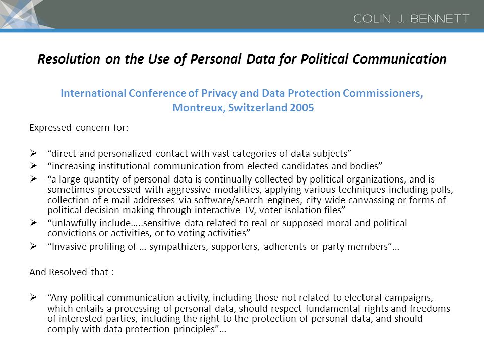 Resolution on the Use of Personal Data for Political Communication International Conference of Privacy and Data Protection Commissioners, Montreux, Switzerland 2005 Expressed concern for:  direct and personalized contact with vast categories of data subjects  increasing institutional communication from elected candidates and bodies  a large quantity of personal data is continually collected by political organizations, and is sometimes processed with aggressive modalities, applying various techniques including polls, collection of e-mail addresses via software/search engines, city-wide canvassing or forms of political decision-making through interactive TV, voter isolation files  unlawfully include…..sensitive data related to real or supposed moral and political convictions or activities, or to voting activities  Invasive profiling of … sympathizers, supporters, adherents or party members … And Resolved that :  Any political communication activity, including those not related to electoral campaigns, which entails a processing of personal data, should respect fundamental rights and freedoms of interested parties, including the right to the protection of personal data, and should comply with data protection principles …