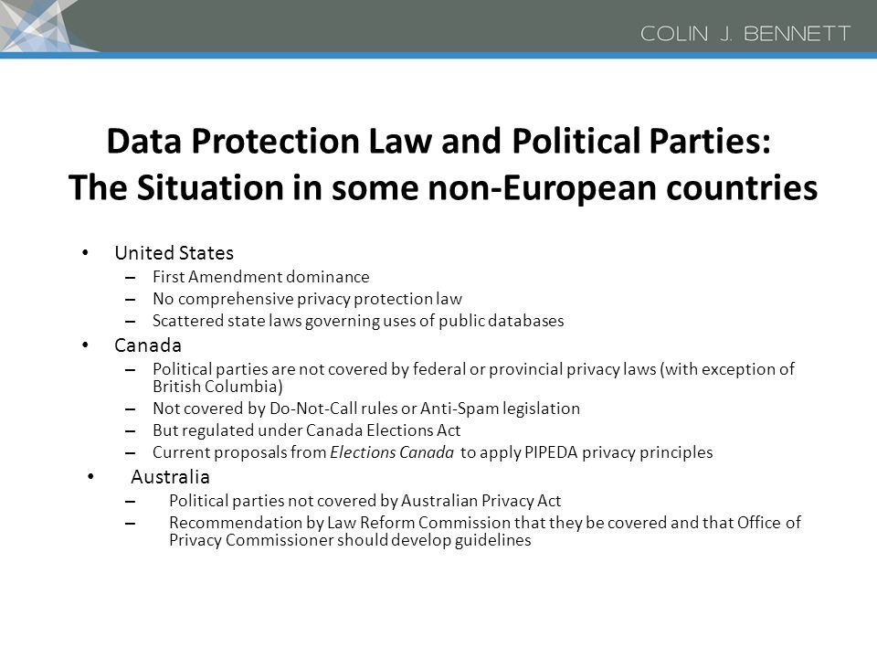 Data Protection Law and Political Parties: The Situation in some non-European countries United States – First Amendment dominance – No comprehensive privacy protection law – Scattered state laws governing uses of public databases Canada – Political parties are not covered by federal or provincial privacy laws (with exception of British Columbia) – Not covered by Do-Not-Call rules or Anti-Spam legislation – But regulated under Canada Elections Act – Current proposals from Elections Canada to apply PIPEDA privacy principles Australia – Political parties not covered by Australian Privacy Act – Recommendation by Law Reform Commission that they be covered and that Office of Privacy Commissioner should develop guidelines