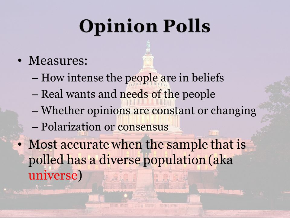 Measures: – – How intense the people are in beliefs – – Real wants and needs of the people – – Whether opinions are constant or changing – – Polarization or consensus Most accurate when the sample that is polled has a diverse population (aka universe)