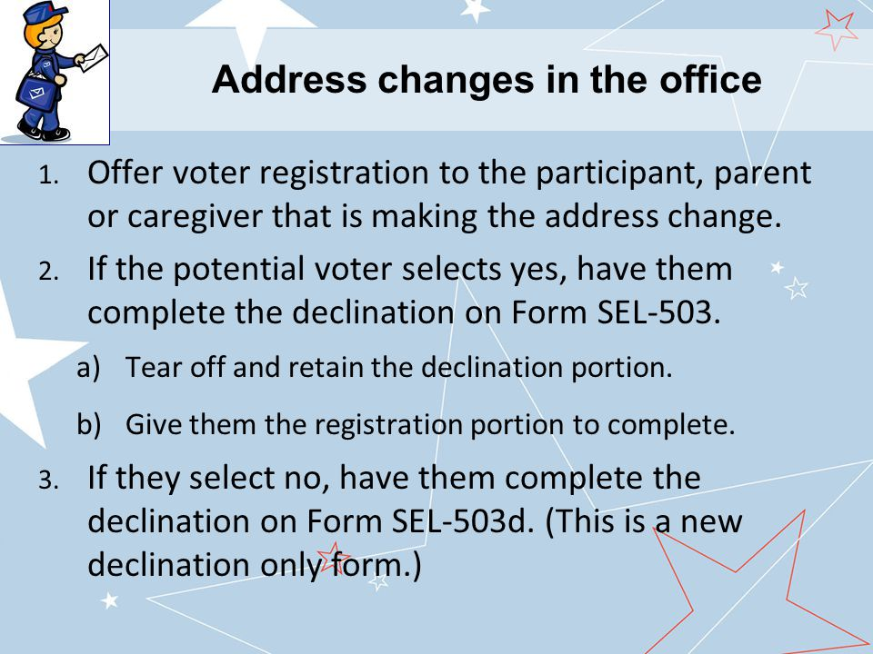 1. Offer voter registration to the participant, parent or caregiver that is making the address change. 2. If the potential voter selects yes, have the