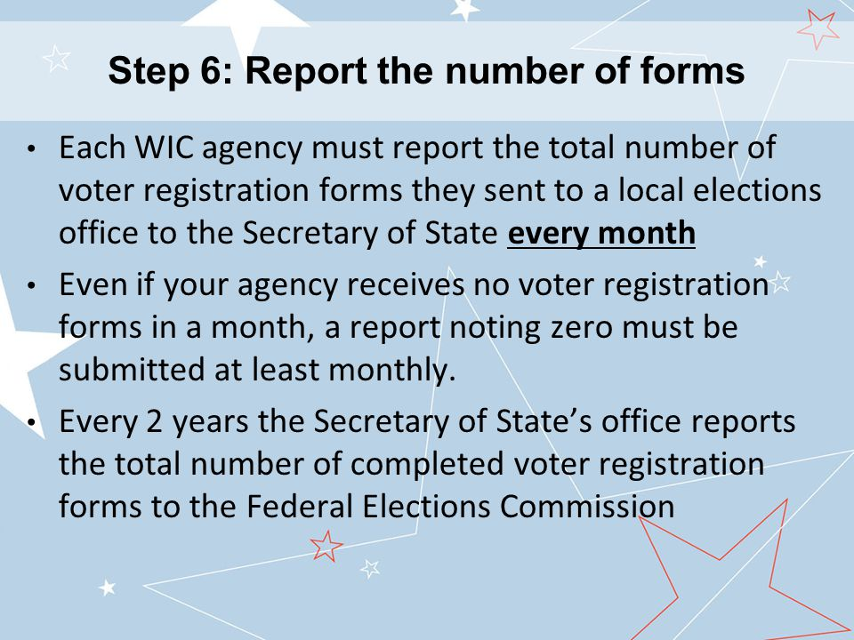 Each WIC agency must report the total number of voter registration forms they sent to a local elections office to the Secretary of State every month Even if your agency receives no voter registration forms in a month, a report noting zero must be submitted at least monthly.