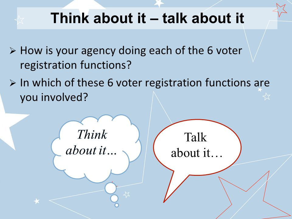 Think about it – talk about it  How is your agency doing each of the 6 voter registration functions.