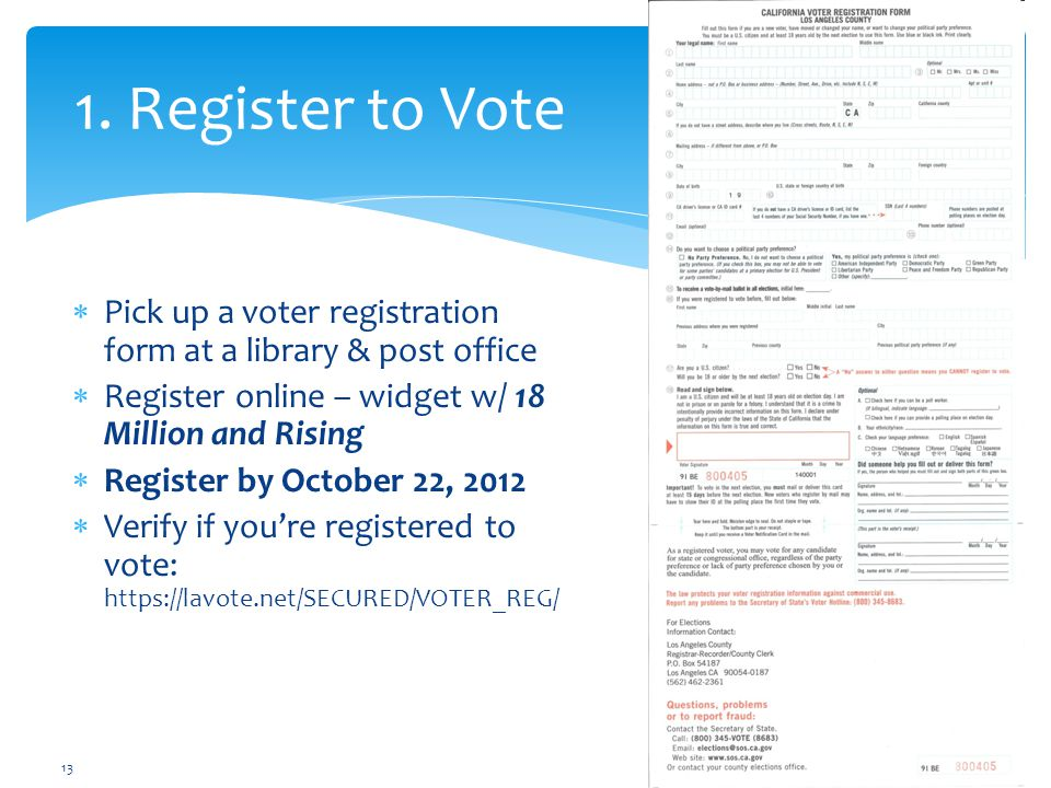  Pick up a voter registration form at a library & post office  Register online – widget w/ 18 Million and Rising  Register by October 22, 2012  Verify if you're registered to vote: https://lavote.net/SECURED/VOTER_REG/ 1.