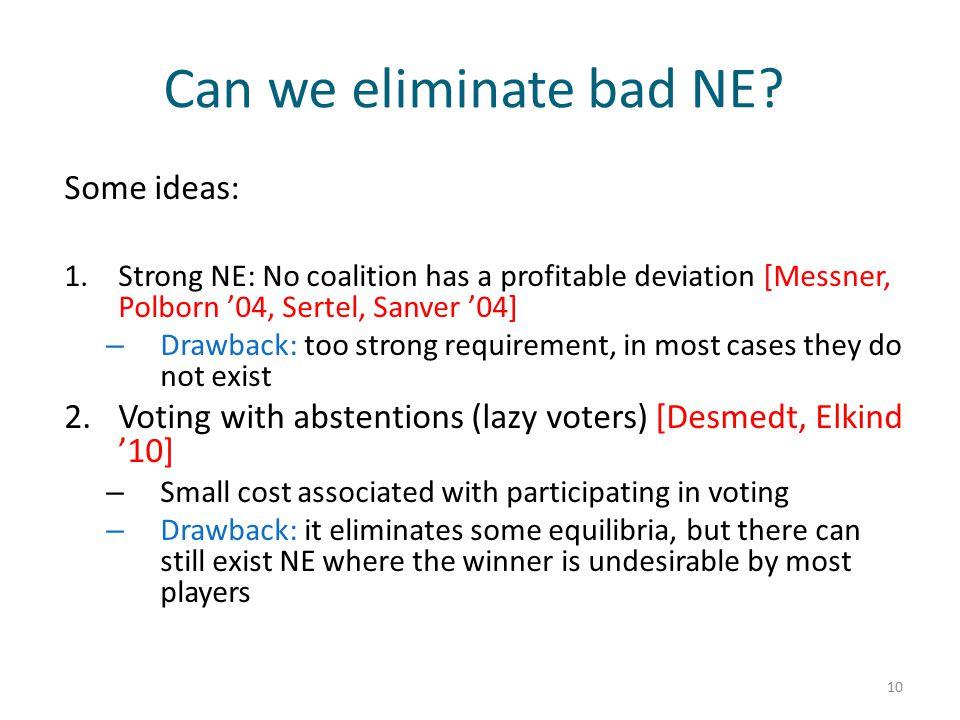 Can we eliminate bad NE? 10 Some ideas: 1.Strong NE: No coalition has a profitable deviation [Messner, Polborn '04, Sertel, Sanver '04] – Drawback: to