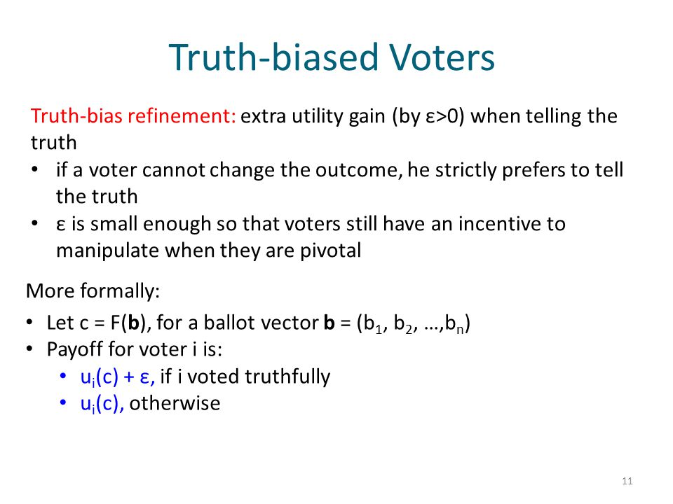 Truth-biased Voters Truth-bias refinement: extra utility gain (by ε>0) when telling the truth if a voter cannot change the outcome, he strictly prefers to tell the truth ε is small enough so that voters still have an incentive to manipulate when they are pivotal 11 More formally: Let c = F(b), for a ballot vector b = (b 1, b 2, …,b n ) Payoff for voter i is: u i (c) + ε, if i voted truthfully u i (c), otherwise