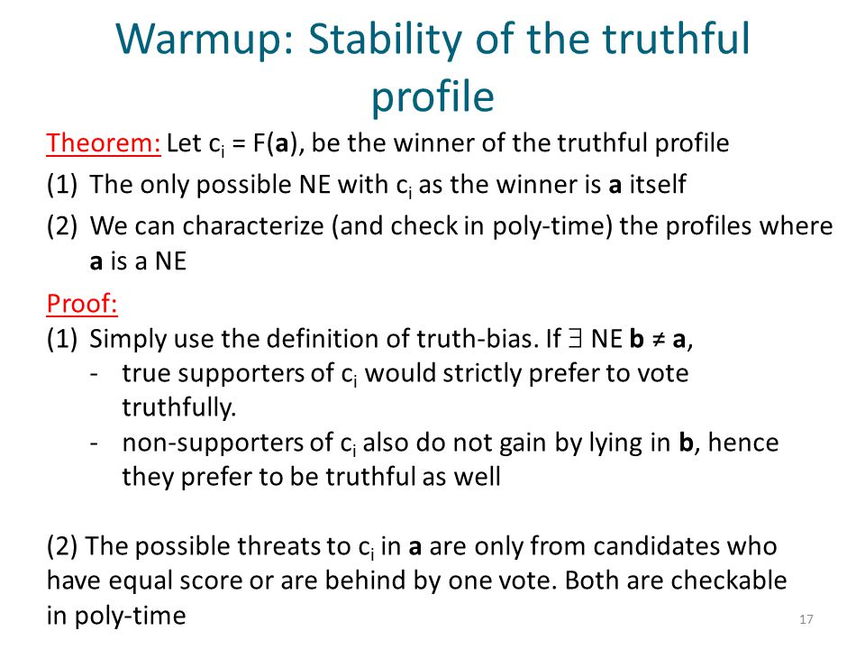 Warmup: Stability of the truthful profile Theorem: Let c i = F(a), be the winner of the truthful profile (1)The only possible NE with c i as the winner is a itself (2)We can characterize (and check in poly-time) the profiles where a is a NE 17 Proof: (1)Simply use the definition of truth-bias.