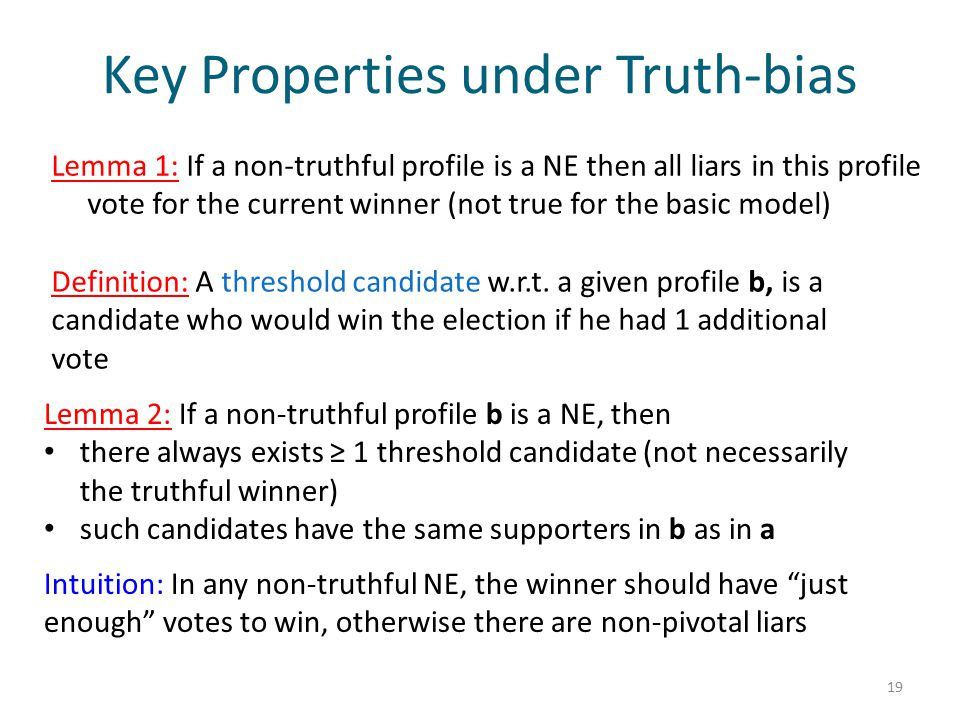 Key Properties under Truth-bias Lemma 1: If a non-truthful profile is a NE then all liars in this profile vote for the current winner (not true for the basic model) 19 Definition: A threshold candidate w.r.t.