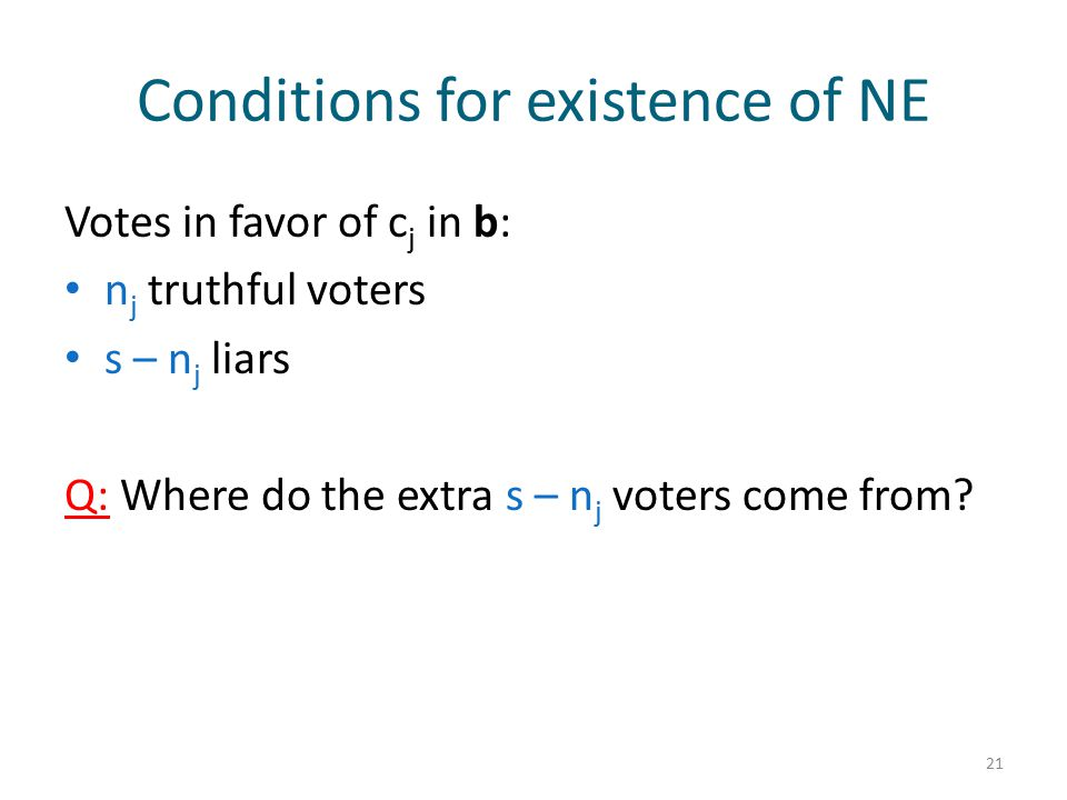 Conditions for existence of NE Votes in favor of c j in b: n j truthful voters s – n j liars Q: Where do the extra s – n j voters come from? 21