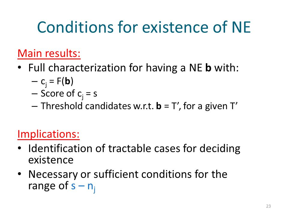 Conditions for existence of NE Main results: Full characterization for having a NE b with: – c j = F(b) – Score of c j = s – Threshold candidates w.r.t.