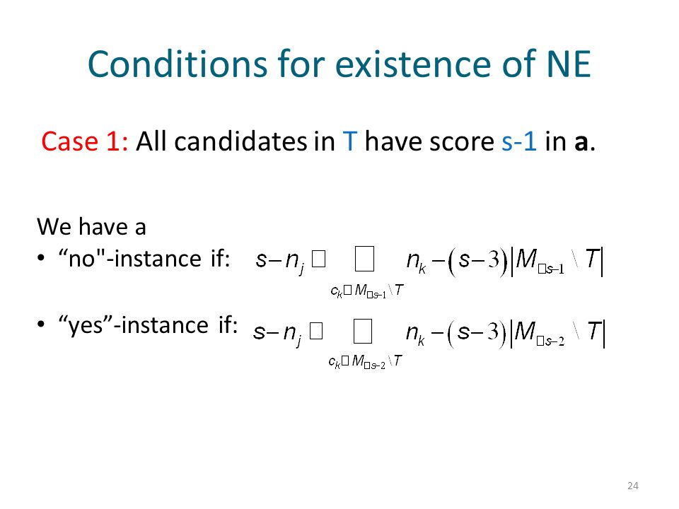 """Conditions for existence of NE Case 1: All candidates in T have score s-1 in a. 24 We have a """"no"""