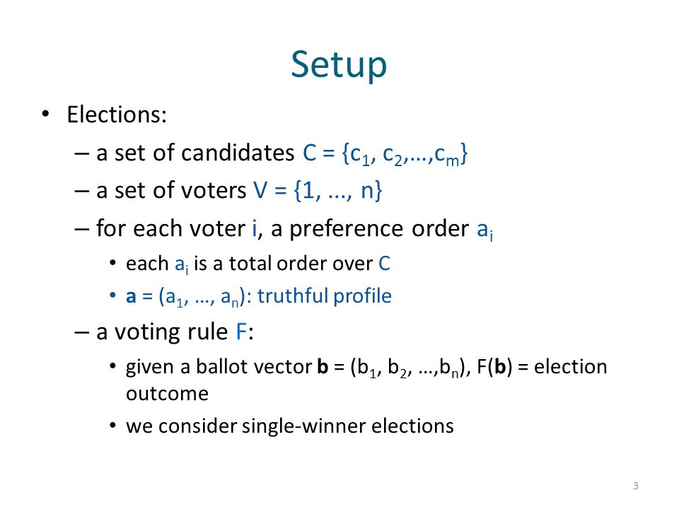 Setup Elections: – a set of candidates C = {c 1, c 2,…,c m } – a set of voters V = {1,..., n} – for each voter i, a preference order a i each a i is a total order over C a = (a 1, …, a n ): truthful profile – a voting rule F: given a ballot vector b = (b 1, b 2, …,b n ), F(b) = election outcome we consider single-winner elections 3