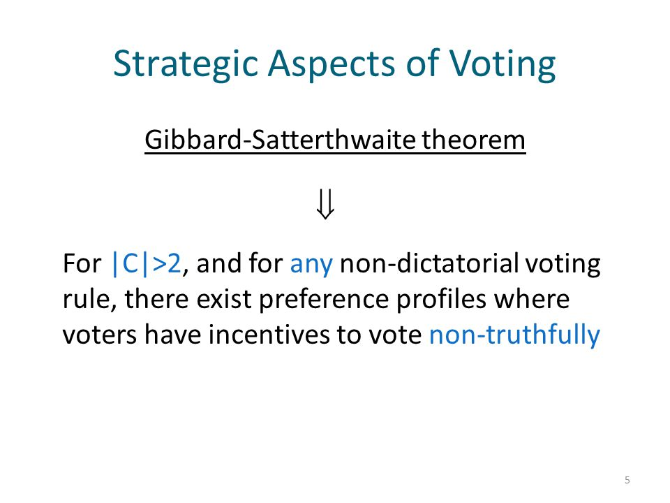 Strategic Aspects of Voting Gibbard-Satterthwaite theorem 5 For |C|>2, and for any non-dictatorial voting rule, there exist preference profiles where voters have incentives to vote non-truthfully 