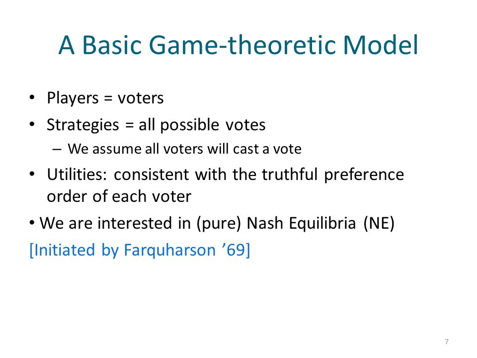A Basic Game-theoretic Model Players = voters Strategies = all possible votes – We assume all voters will cast a vote Utilities: consistent with the truthful preference order of each voter We are interested in (pure) Nash Equilibria (NE) [Initiated by Farquharson '69] 7