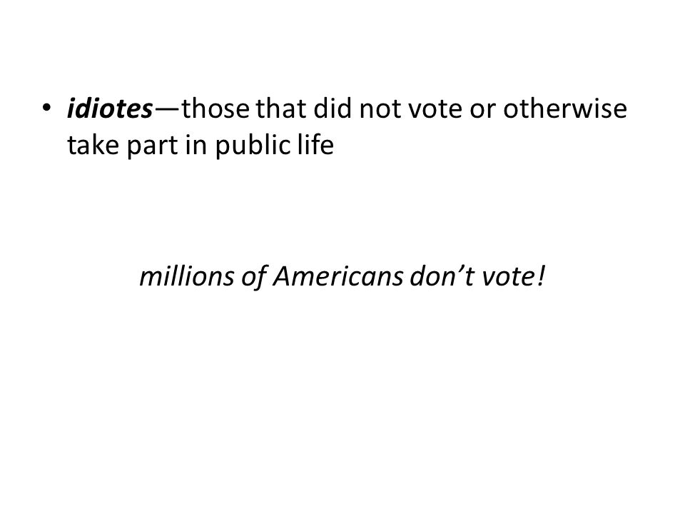 idiotes—those that did not vote or otherwise take part in public life millions of Americans don't vote!