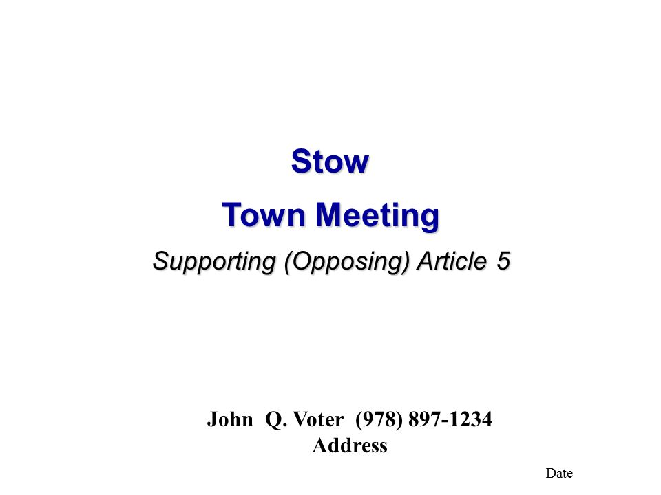 Stow Town Meeting Supporting (Opposing) Article 5 John Q. Voter (978) 897-1234 Address Date