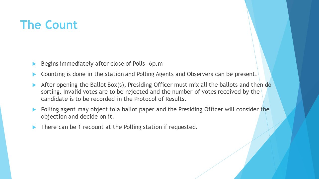 The Count  Begins immediately after close of Polls- 6p.m  Counting is done in the station and Polling Agents and Observers can be present.