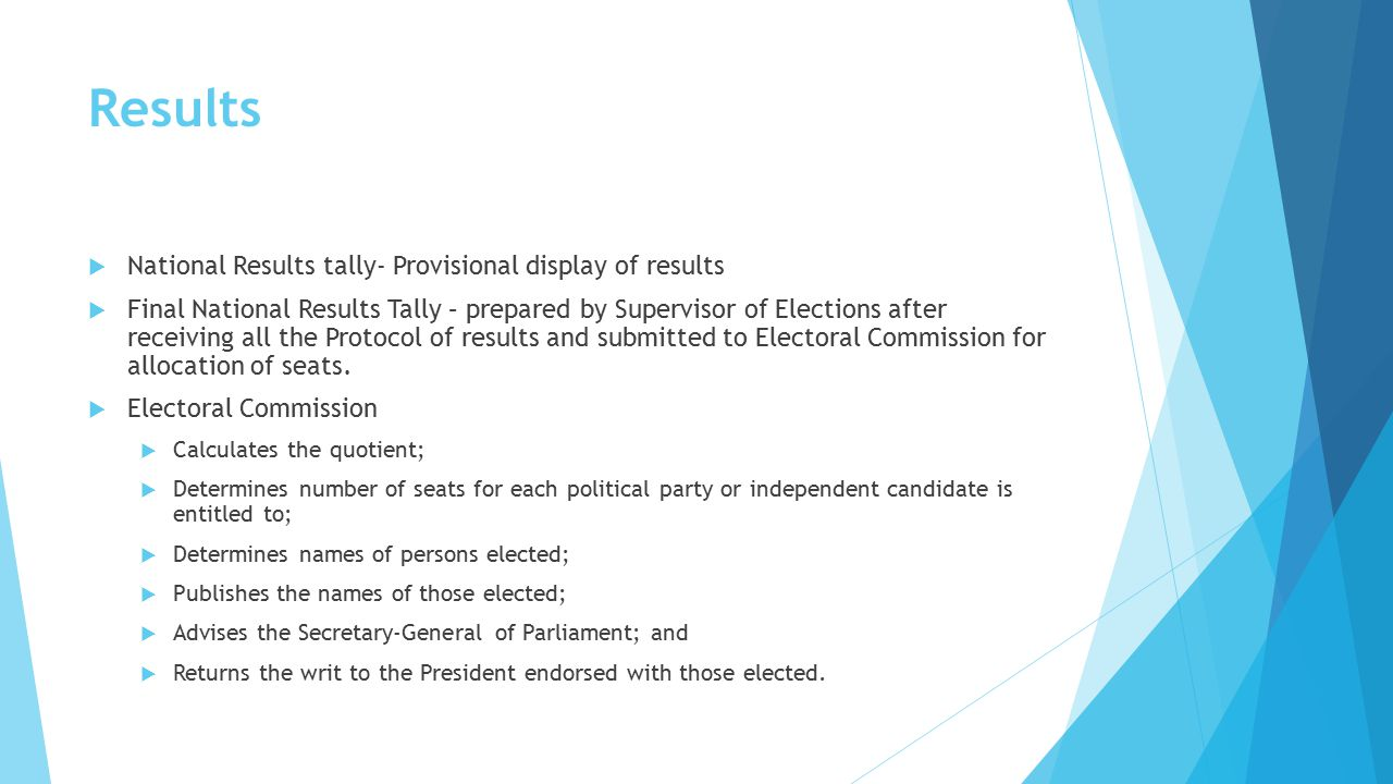 Results  National Results tally- Provisional display of results  Final National Results Tally – prepared by Supervisor of Elections after receiving all the Protocol of results and submitted to Electoral Commission for allocation of seats.