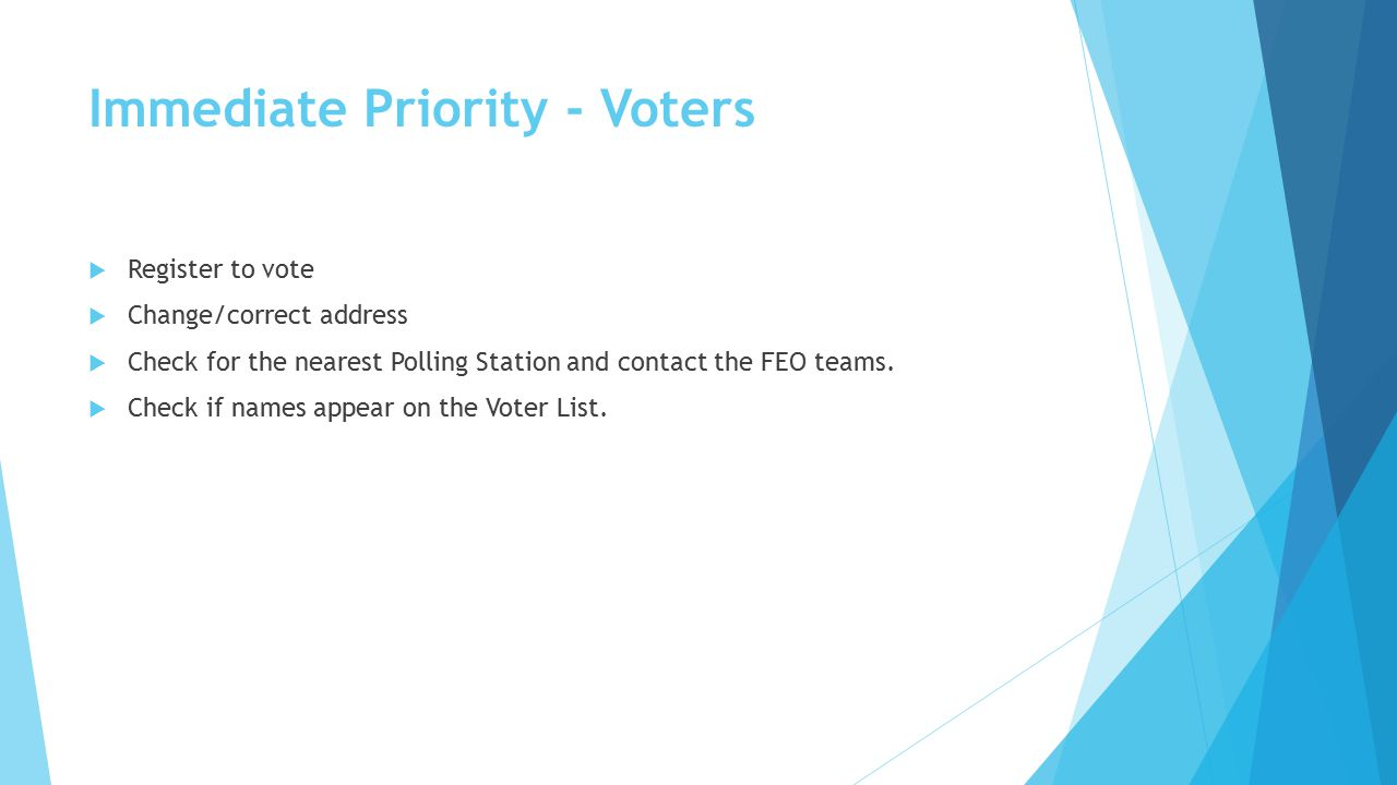 Immediate Priority - Voters  Register to vote  Change/correct address  Check for the nearest Polling Station and contact the FEO teams.