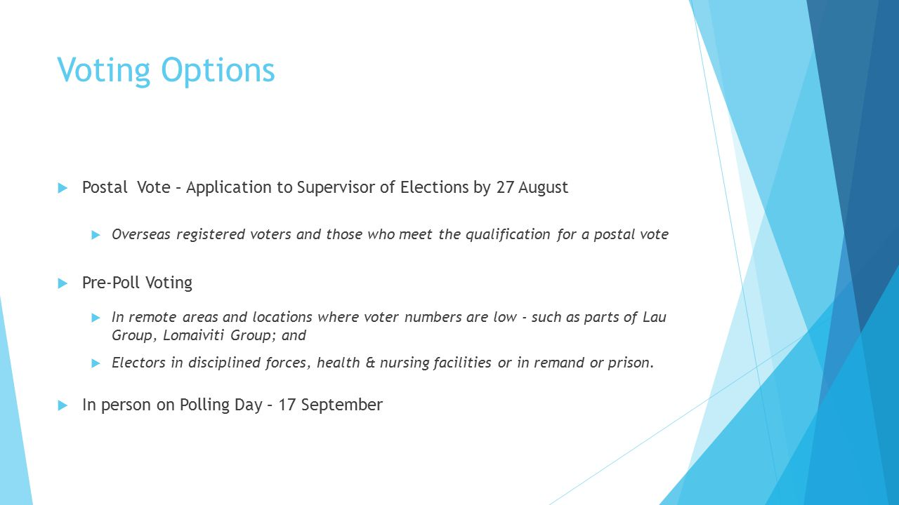 Voting Options  Postal Vote – Application to Supervisor of Elections by 27 August  Overseas registered voters and those who meet the qualification for a postal vote  Pre-Poll Voting  In remote areas and locations where voter numbers are low - such as parts of Lau Group, Lomaiviti Group; and  Electors in disciplined forces, health & nursing facilities or in remand or prison.