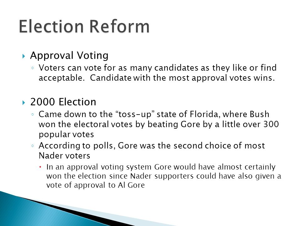 ◦ Voters can vote for as many candidates as they like or find acceptable. Candidate with the most approval votes wins.  2000 Election ◦ Came down to