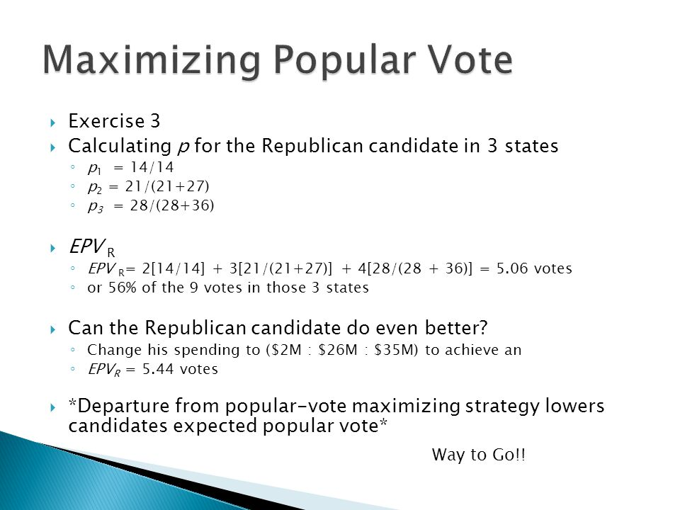  Exercise 3  Calculating p for the Republican candidate in 3 states ◦ p 1 = 14/14 ◦ p 2 = 21/(21+27) ◦ p 3 = 28/(28+36)  EPV R ◦ EPV R = 2[14/14] +
