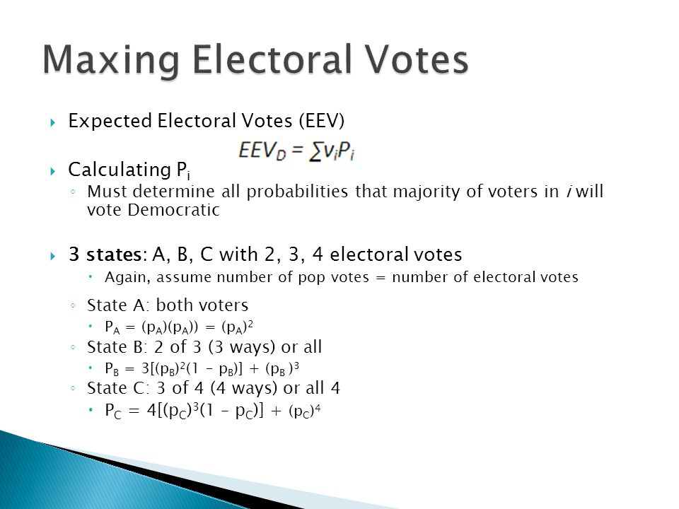  Expected Electoral Votes (EEV)  Calculating P i ◦ Must determine all probabilities that majority of voters in i will vote Democratic  3 states: A,