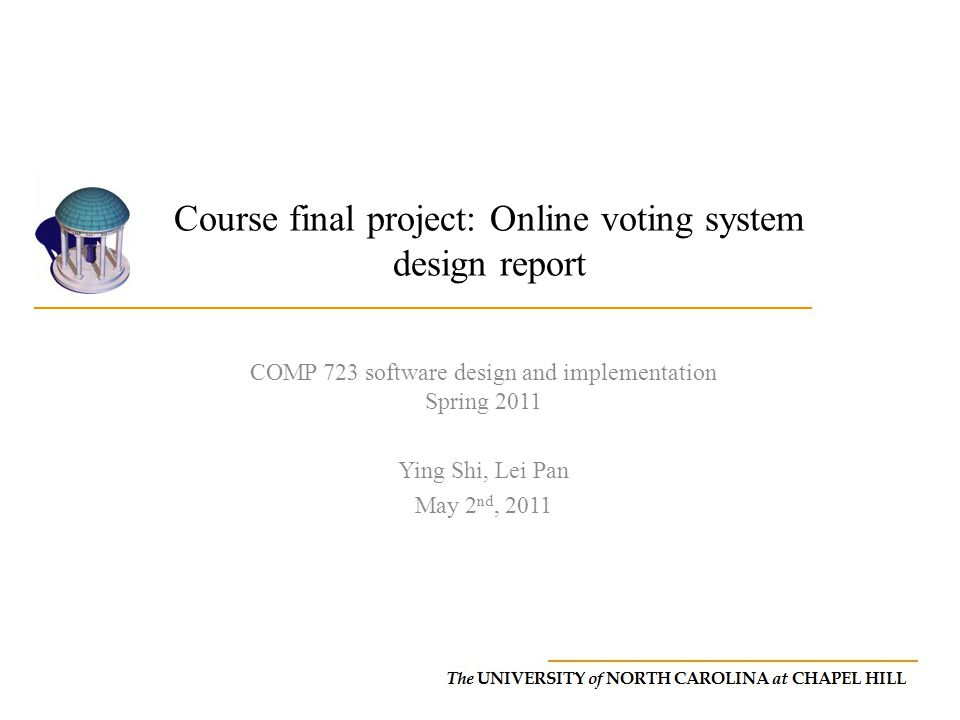 Course final project: Online voting system design report COMP 723 software design and implementation Spring 2011 Ying Shi, Lei Pan May 2 nd, 2011