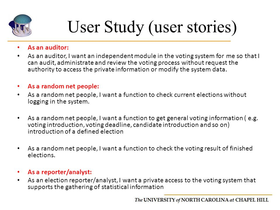 User Study (user stories) As an auditor: As an auditor, I want an independent module in the voting system for me so that I can audit, administrate and review the voting process without request the authority to access the private information or modify the system data.