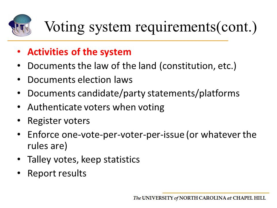 Voting system requirements(cont.) Activities of the system Documents the law of the land (constitution, etc.) Documents election laws Documents candidate/party statements/platforms Authenticate voters when voting Register voters Enforce one-vote-per-voter-per-issue (or whatever the rules are) Talley votes, keep statistics Report results