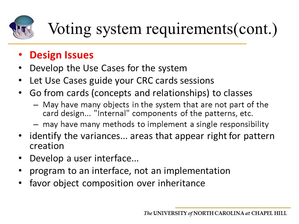Voting system requirements(cont.) Design Issues Develop the Use Cases for the system Let Use Cases guide your CRC cards sessions Go from cards (concepts and relationships) to classes – May have many objects in the system that are not part of the card design...